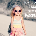 How to Get Your Toddler to be More Independent