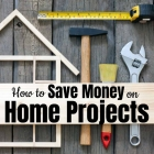 How to Save Money on Home Projects