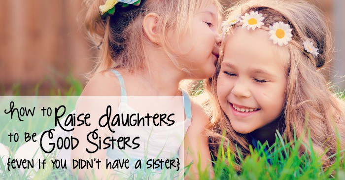 How to Raise Daughters to be Good Sisters {even if you didn't have a sister} fb