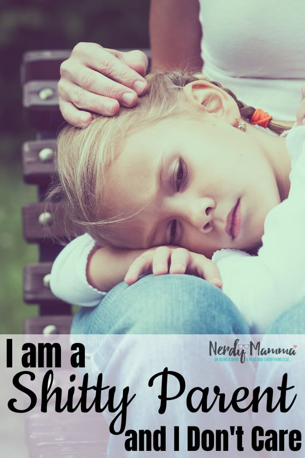 I'm done being judged--and if you choose to, just know, I am a Shitty Parent and I don't Care what your opinion is--because I'm still a good mom. #nerdymammablog #parenting